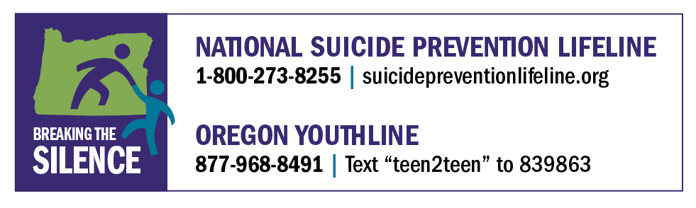 "National Suicide Prevention Lifeline: 800-273-8255, suicidepreventionlifeline.org; Oregon Youthline, 877-968-8491, text ""teen2teen"" to 839863"