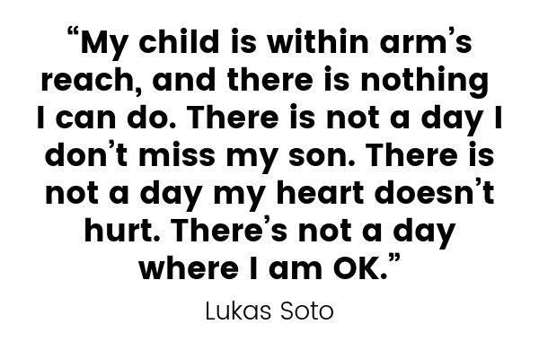 "Lukas Soto quote: ""My child is within arm's reach, and there is nothing I can do. There is not a day I don't miss my son. There is not a day my heart doesn't hurt. There's not a day where I am OK."""