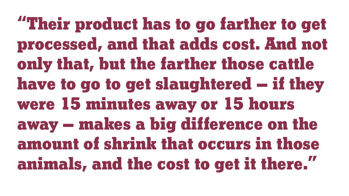 """Their product has to go farther to get processed, and that adds cost. And not only that, but the farther those cattle have to go to get slaughtered – if they were 15 minutes away or 15 hours away – makes a big difference on the amount of shrink."""