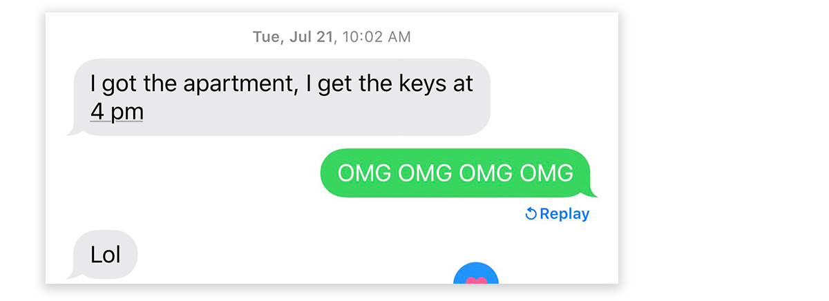 "Text message exchange. Raven: ""I got the apartment, I get the keys at 4 pm."" Kaia: OMG OMG OMG OMG"" Raven: ""Lol"""