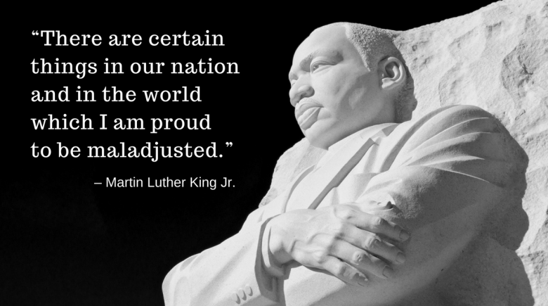 "Martin Luther King Jr. quote: ""There are certain things in our nation and in the world which I am proud to be maladjusted."""