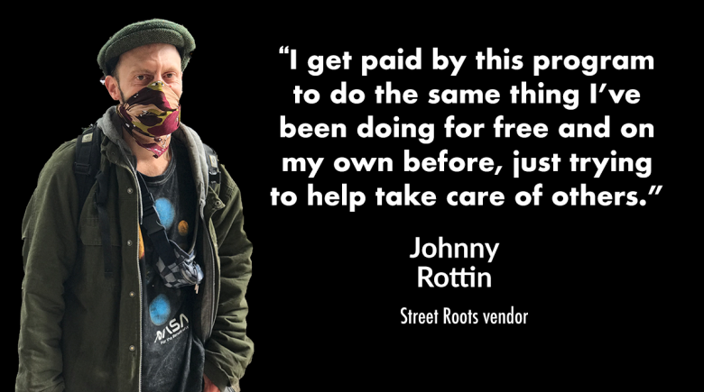 """Photo of Street Roots vendor Johnny Rottin next to a quote from him that reads, """"I get paid by this program to do the same thing I've been doing for free and on my own before, just trying to help take care of others, because others have helped me"""""""