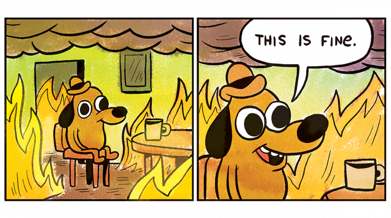 """Two panel comic: A cartoon dog sits inside a burning house, with a coffee mug beside it. """"This is fine,"""" it says."""