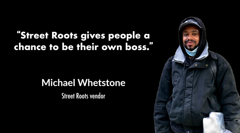 """photo of street roots vendor Michael Whetstone with a quote from him that says, """"street roots gives people a chance to be their own boss."""""""
