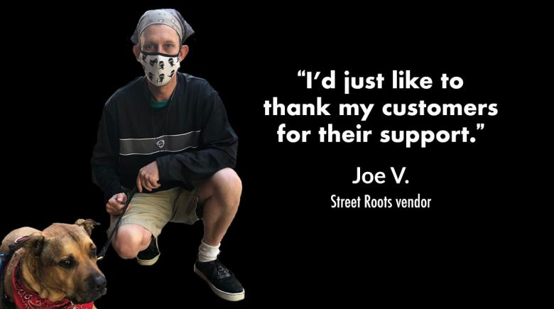 """Photo showing Street Roots vendor Joe V. kneeling next to his dog Gil. White text on black background says """"I'd just like to thank my customers for their support."""""""