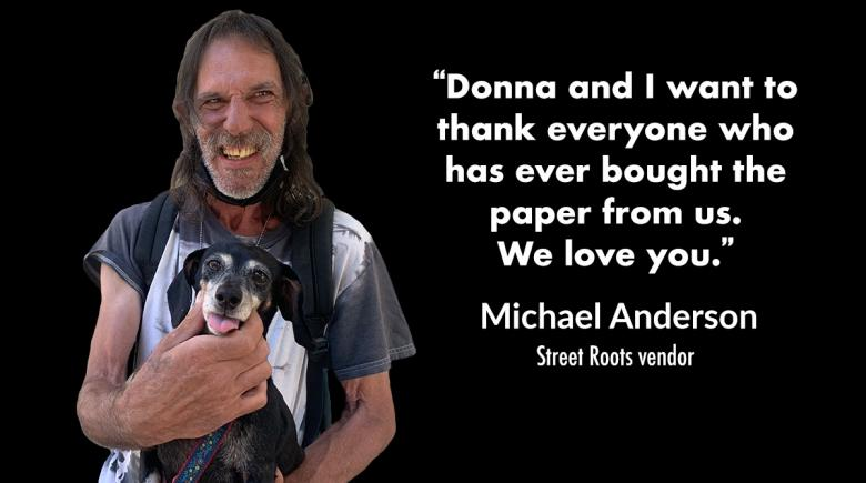 """Image of vendor Michael holding his dog, Abby. With text that reads, """"Donna and I want to thank everyone who has ever bought the paper from us. We love you."""""""