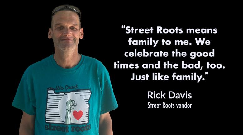 """Rick Davis, pictured with his quote: """"Street Roots means family to me. We celebrate the good times and the bad, too. Just like family."""""""