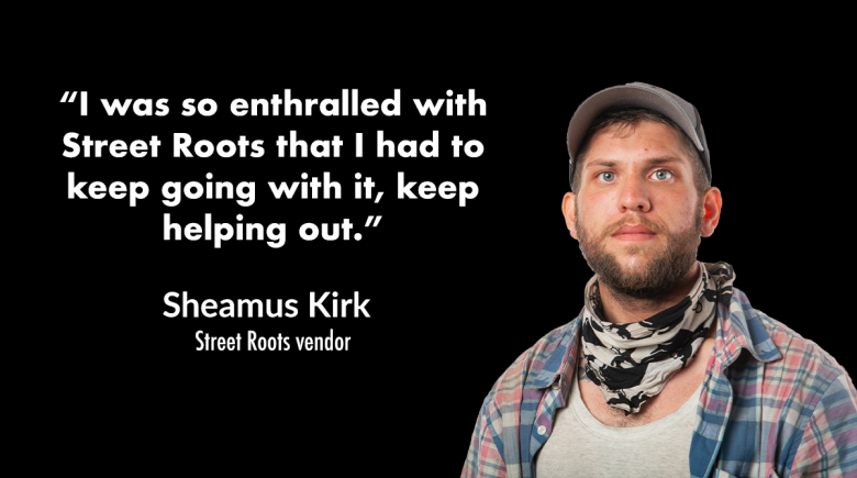 """Photo of Street Roots vendor Sheamus Kirk next to a quote that reads, """"I was so enthralled with Street Roots that I had to keep going with it, keep helping out."""""""