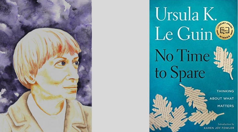 No Time To Spare: Thinking About What Matters, a collection of essays by Ursula K. LeGuin. Published by Houghton Mifflin Harcourt